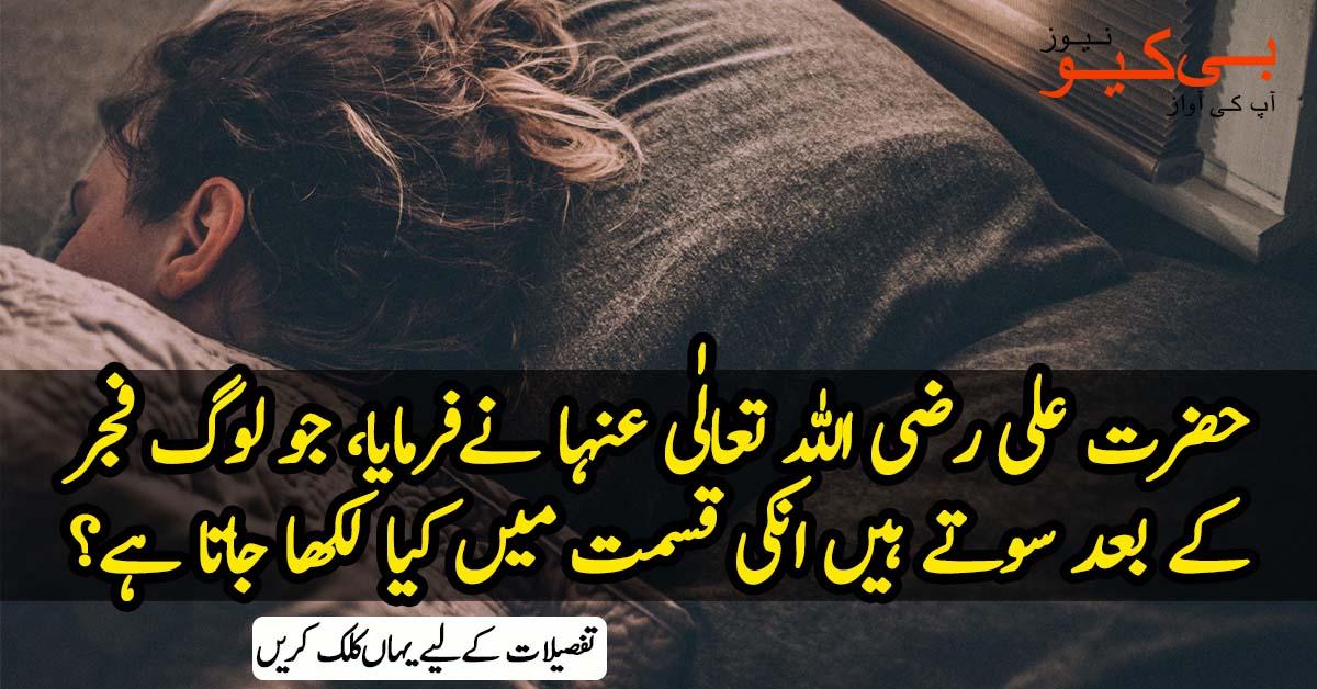 حضرت علی رضی اللہ تعالٰی عنہا نے فرمایا، جو لوگ فجر کے بعد سوتے ہیں انکی قسمت میں کیا لکھا جاتا ہے؟