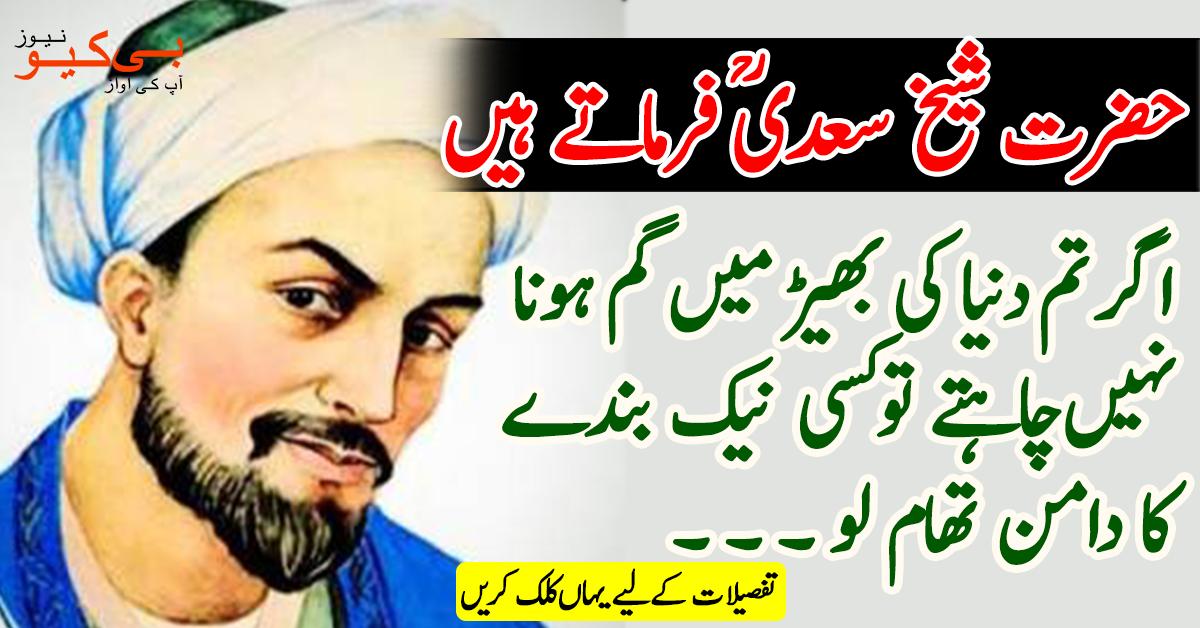 حضرت شیخ سعدی شیرازیؒ فرماتے ہیں: اگر تم دنیا کی بھیڑ میں گم ہونا نہیں چاہتے تو کسی نیک بندے کا دامن تھام لو
