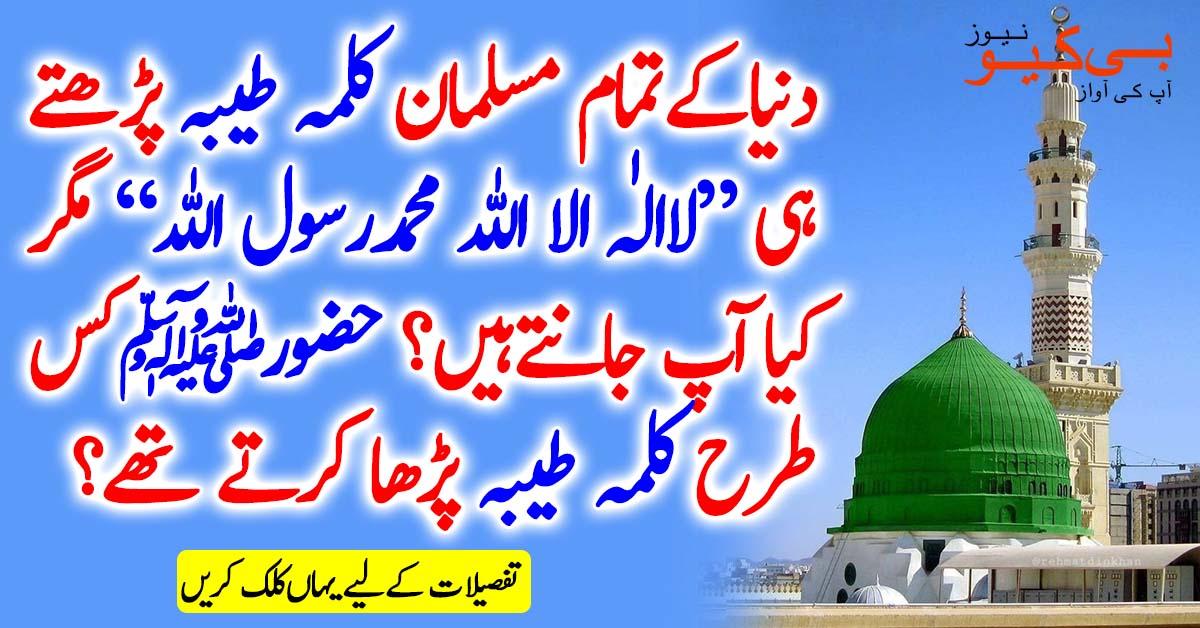دنیا کے تمام مسلمان کلمہ پڑھتے ہیں'' لاالٰہ اللہ محمد رسول اللہ '' مگر کیا آپ جانتے ہیں کہ حضور ﷺ کس طرح کلمہ طیبہ پڑھا کرتے تھے؟