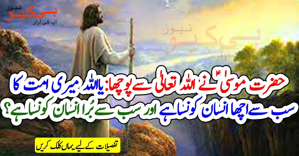 ایک بار حضرت موسی ﻋﻠﯿﮧ ﺍﻟﺴﻼﻡ نے اللہ تعالیٰ سے پوچھا یااللہ ﻣﯿﺮﯼ ﺍﻣﺖ ﮐﺎ ﺳﺐ ﺳﮯ ﺍﭼﮭﺎ ﺍﻧﺴﺎﻥکونسا ہے اور سب سے بُرا انسان کونسا ہے؟