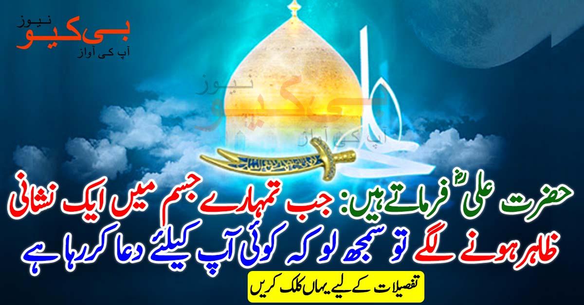 حضرت علی ؓ فرماتے ہیں جب تمہارے جسم میں ایک نشانی ظاہر ہونے لگے تو سمجھ لو کوئی نہ کوئی آپ کیلئے دعا کررہا ہے