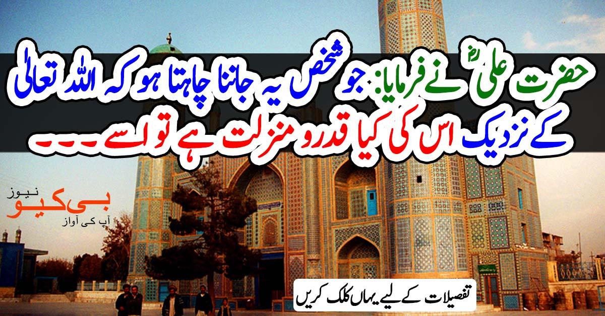 حضرت علی ؓ نے فرمایا: جو شخص یہ جاننا چاہتا ہو کہ اللہ تعالیٰ کے نزدیک اس کی کیا قدرو منزلت ہے تو اسے