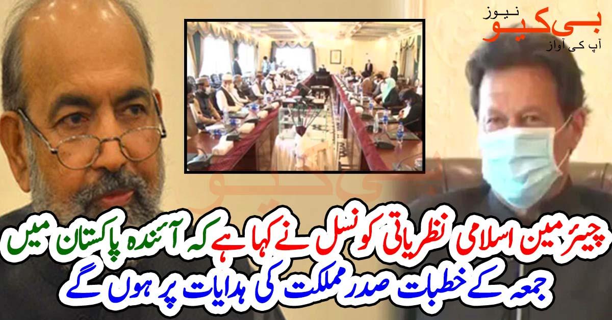 چیئرمین اسلامی نظریاتی کونسل نے کہا ہے کہ آئندہ پاکستان میں جمعہ کے خطبات صدرمملکت کی ہدایات پر ہوں گے
