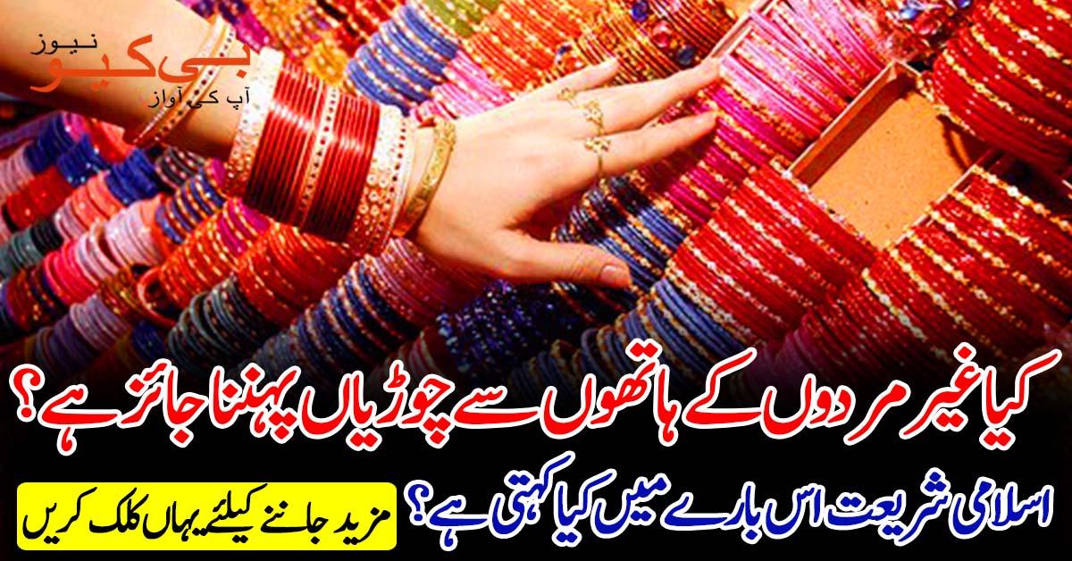 کیا مسلم عورتوں کا غیر مردوں کے ہاتھوں سے چوڑیاں پہننا جائز ہے؟