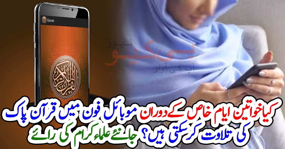 کیاخواتین ایام خاص کےدوران موبائل فون میں قرآن پاک کی تلاوت کرسکتی ہیں؟ جانئےعلماءکرام کی رائے