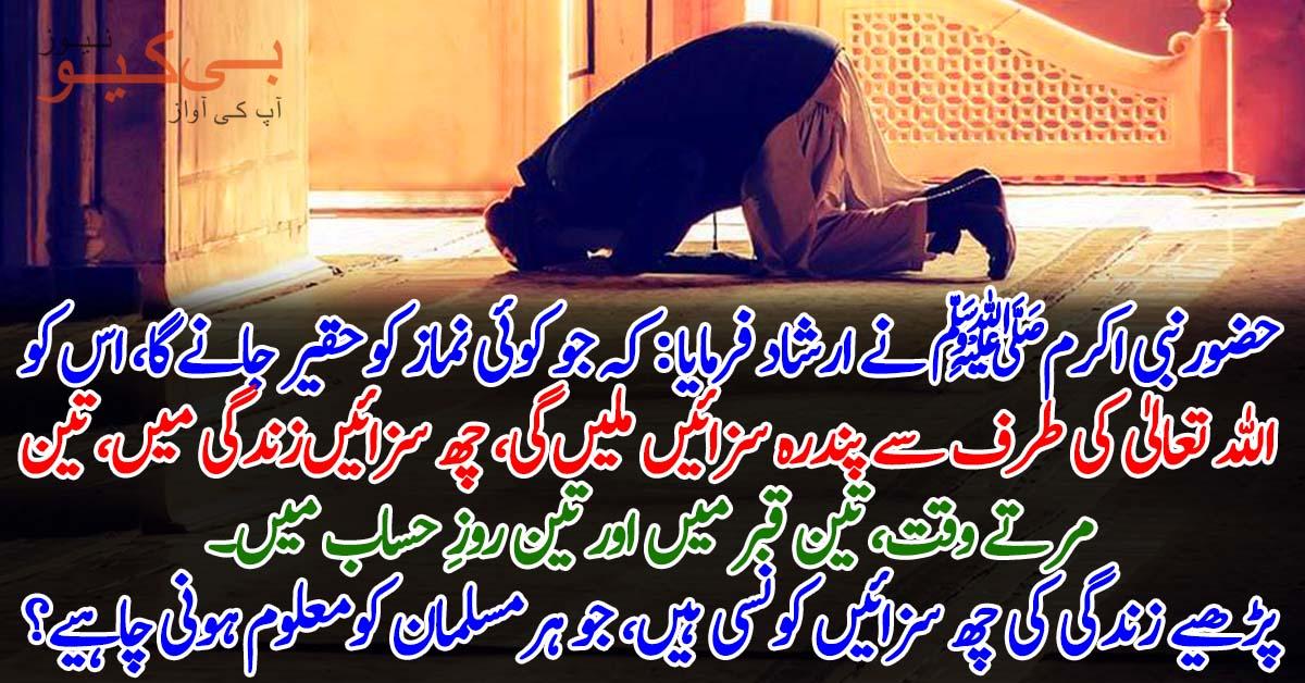 حضور نبی اکرمﷺ نے ارشاد فرمایا کہ جو کوئی نماز کو حقیر جانے گا، اس کو الله تعالیٰ کی طرف سے پندرہ سزائیں ملیں گی، ﭽﮭ سزائیں زندگی میں، تین مرتے وقت، تین قبر میں اور تین روز حساب میں
