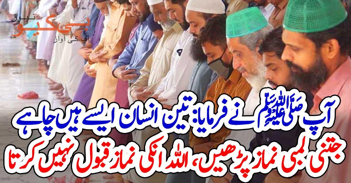 آپﷺ نے فرمایا: تین انسان ایسے ہیں چاہے جتنی لمبی نماز پڑھیں، اللہ ان کی نماز قبول نہیں کرتا